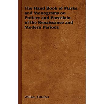 The Hand Book of Marks and Monograms on Pottery and Porcelain of the Renaissance and Modern Periods by Chaffers & William