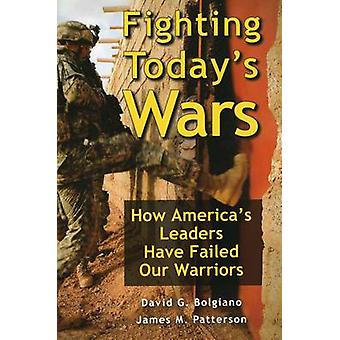 Fighting Today's Wars - How America's Leaders Have Failed Our Warriors