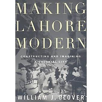 Making Lahore Modern - Constructing and Imagining a Colonial City by W