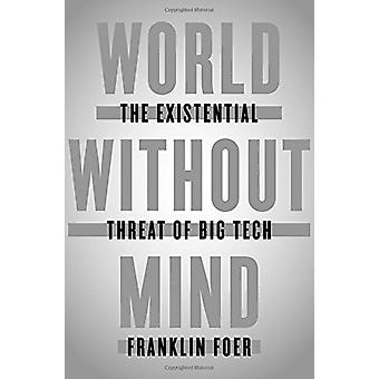 World Without Mind - The Existential Threat of Big Tech by Franklin Fo