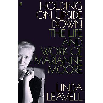 Holding On Upside Down - The Life and Work of Marianne Moore by Linda