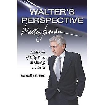 Walters perspektiv - en memoar av femtio år i Chicago TV News av W