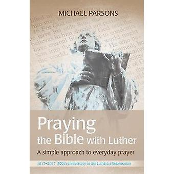 Praying the Bible with Luther - A simple approach to everyday prayer -