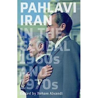 Pahlavi Iran in the Global 1960s and 1970s by Pahlavi Iran in the Glo