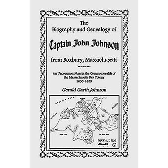 The Biography and Genealogy of Captain John Johnson from Roxbury Massachusetts An Uncommon Man in the Commonwealth of the Massachusetts Bay Colony by Johnson & Gerald Garth