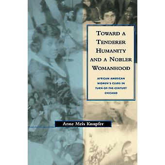 Toward a Tenderer Humanity and a Nobler Womanhood African American Womens Clubs in TurnOfTheCentury Chicago by Knupfer & Anne Meis