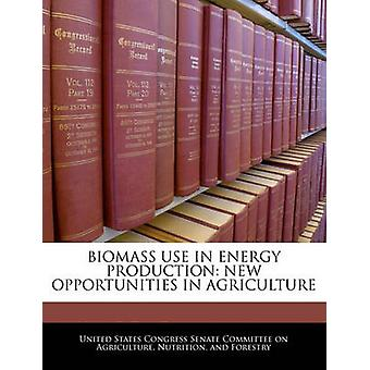 Biomass Use In Energy Production New Opportunities In Agriculture by United States Congress Senate Committee
