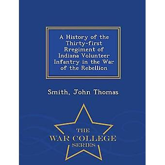 A History of the Thirtyfirst Rregiment of Indiana Volunteer Infantry in the War of the Rebellion  War College Series by Thomas & Smith & John
