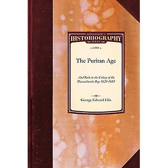 The Puritan Age and Rule in the Colony of the Massachusetts Bay 16291685 by Ellis & George Edward