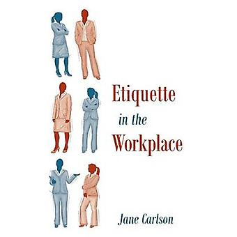 Etiquette in the Workplace by Carlson & Jane