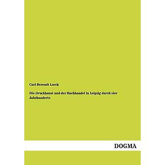Die Druckkunst Und Der Buchhandel in Leipzig Durch Vier Jahrhunderte by Lorck & Carl Berendt