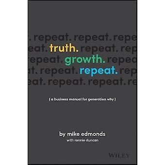 Truth. Growth. Repeat. - A Business Manual for Generation Why by Mike