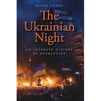 The Ukrainian Night - An Intimate History of Revolution by Marci Shore