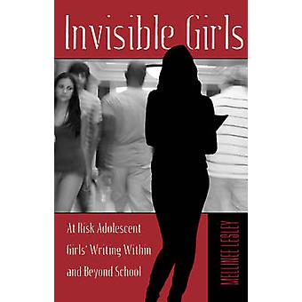 Invisible Girls - At Risk Adolescent Girls' Writing Within and Beyond