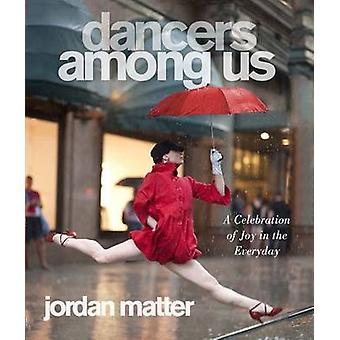 Dancers Among Us - A Celebration of Joy in the Everyday by Jordan Matt