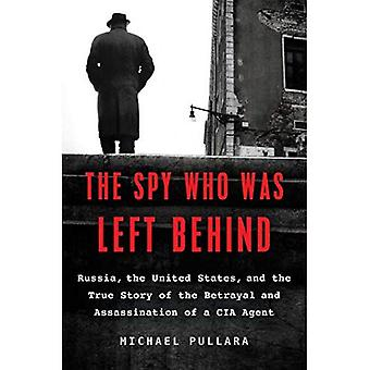 The Spy Who Was Left Behind: Russia, the United States, and the True Story� of the Betrayal and Assassination of a CIA Agent