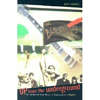 Up from the Underground The Culture of Rock Music in Postsocialist Hungary by Szemere & Anna