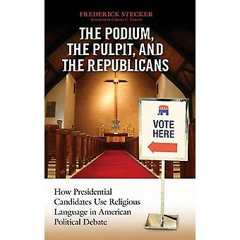 Podium the Pulpit and the Republicans The How Presidential Candidates Use Religious Language in American Political Debate by Stecker & Frederick