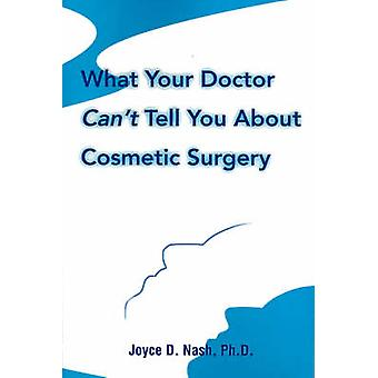 What Your Doctor Cant Tell You about Cosmetic Surgery by Nash & Joyce D.