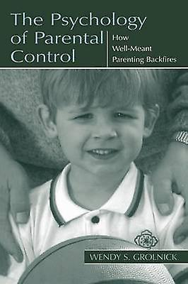 The Psychology of Parental Control How WellMeant Parenting Backfires by Grolnick & Wendy S.