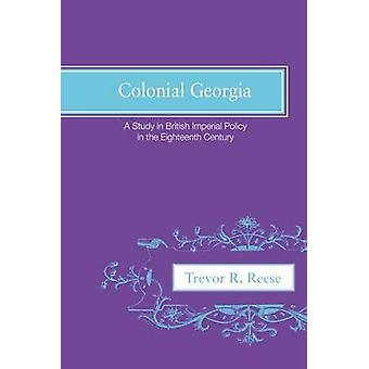 Colonial Georgia A Study in British Imperial Policy in the Eighteenth Century by Reese & Trevor R.