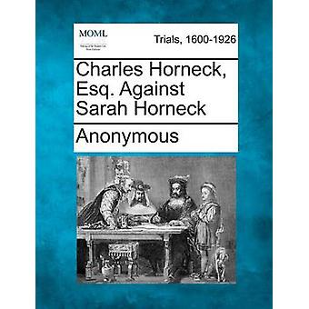 Charles Horneck Esq. Against Sarah Horneck by Anonymous