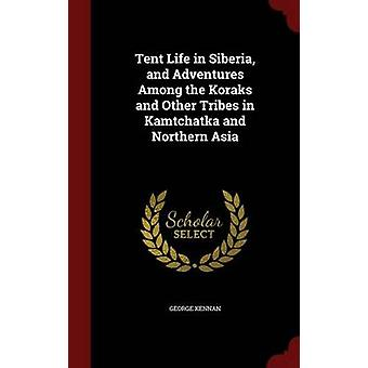 Tent Life in Siberia and Adventures Among the Koraks and Other Tribes in Kamtchatka and Northern Asia by Kennan & George