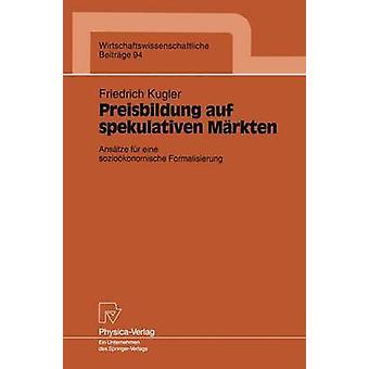 Preisbildung auf spekulativen Mrkten  Anstze fr eine soziokonomische Formalisierung by Kugler & Friedrich