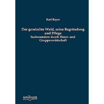 Der Gemischte Wald Seine Begrundung Und Pflege by Bayer & Karl