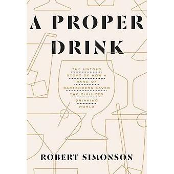 Proper Drink - The Untold Story of How a Band of Bartenders Saved the