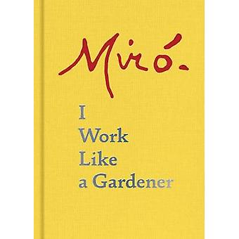Joan Miro - I Work Like a Gardener - I Work Like a Gardener by Joan Mir