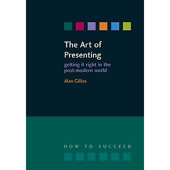 The Art of Presenting - Getting it Right in the Post-Modern World by A