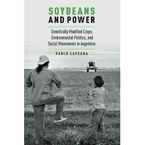 Soybeans and Power  Genetically Modified Crops, Environmental Politics, and Social Movements in argentina (Global...