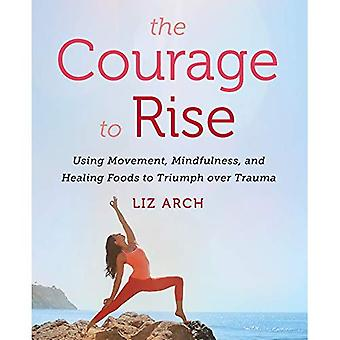 The Courage to Rise: Using� Movement, Mindfulness, and Healing Foods to Triumph over Trauma