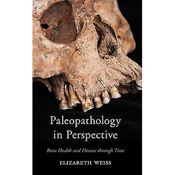 Paleopathology in Perspective Bone Health and Disease Through Time by Weiss & Elizabeth