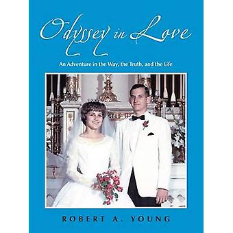Odyssey in Love An Adventure in the Way the Truth and the Life by Young & Robert A.