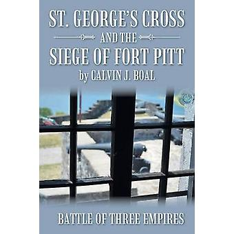 St. Georges Cross and the Siege of Fort Pitt Battle of Three Empires by Boal & Calvin J.