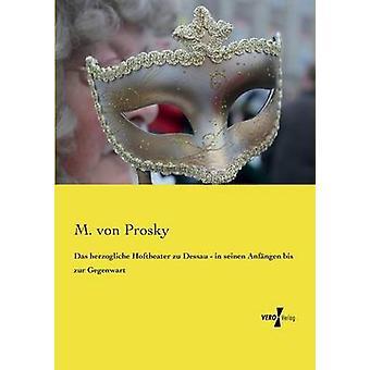 Das herzogliche Hoftheater zu Dessau  in seinen Anfngen bis zur Gegenwart by Prosky & M. von