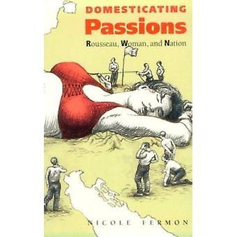 Domesticating Passions - Rousseau - Woman - and the Nation by Nicole F