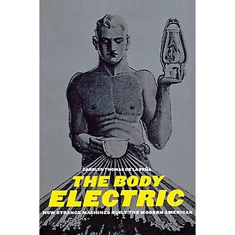 The Body Electric - How Strange Machines Built the Modern American by