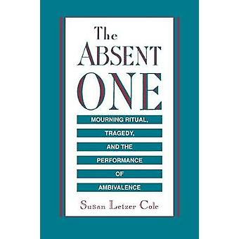 The Absent One Mourning Ritual Tragedy and the Performance of Ambivalence by Cole & Susan L.