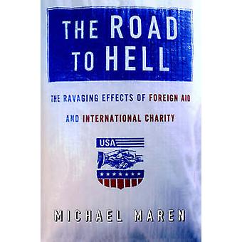 The Road to Hell The Ravaging Effects of Foreign Aid and International Charity by Maren & Michael