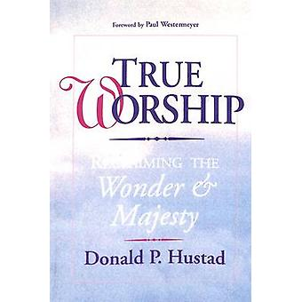 True Worship Reclaiming the Wonder  Majesty by Hustad & Donald P.