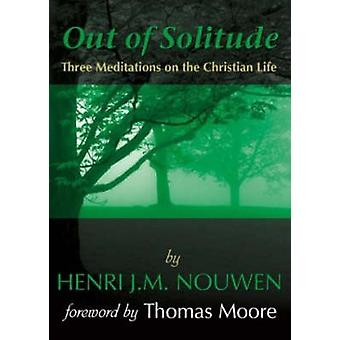 Out of Solitude Three Meditations on the Christian Life by Nouwen & Henri J. M.