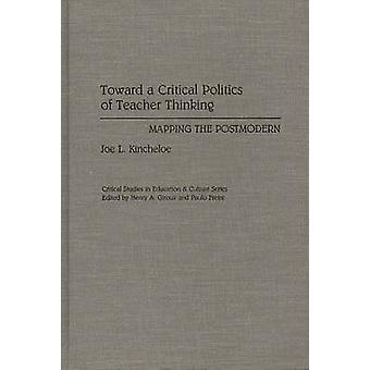 Toward a Critical Politics of Teacher Thinking Mapping the Postmodern by Kincheloe & Joe L.