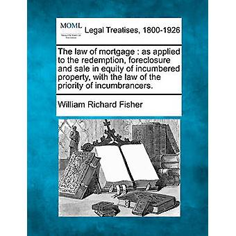 The law of mortgage  as applied to the redemption foreclosure and sale in equity of incumbered property with the law of the priority of incumbrancers. by Fisher & William Richard