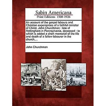 An account of the gospel labours and Christian experiences of a faithful minister of Christ John Churchman  late of Nottingham in Pennsylvania deceased  to which is added a short memorial of the l by Churchman & John