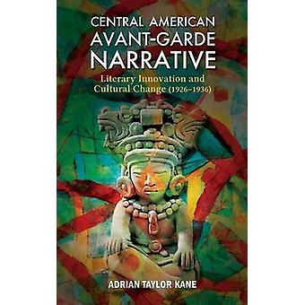 Central American AvantGarde Narrative Literary Innovation and Cultural Change 19261936 by Kane & Adrian Taylor