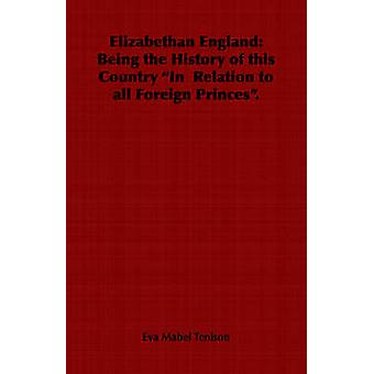 Elizabethan England Being the History of This Country in Relation to All Foreign Princes. by Tenison & Eva Mabel