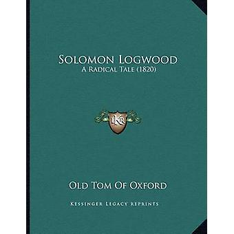 Solomon Logwood - A Radical Tale (1820) by Old Tom of Oxford - 9781167